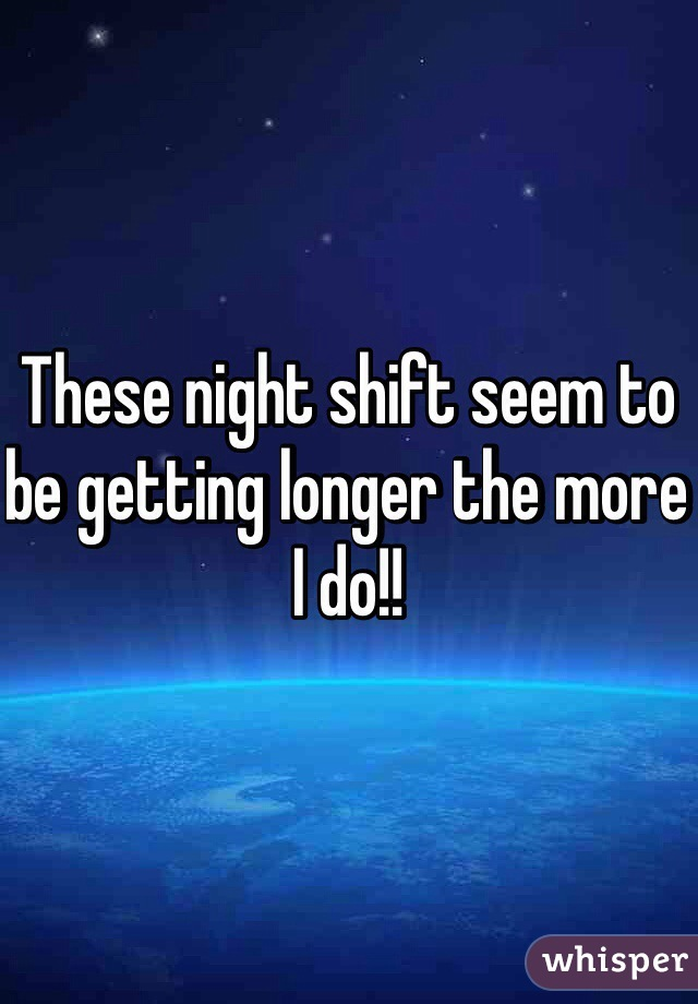 These night shift seem to be getting longer the more I do!!