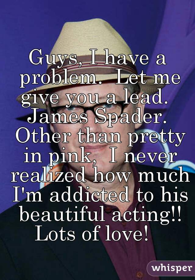 Guys, I have a problem.  Let me give you a lead.    James Spader. Other than pretty in pink,  I never realized how much I'm addicted to his beautiful acting!! Lots of love!