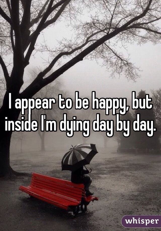 I appear to be happy, but inside I'm dying day by day.