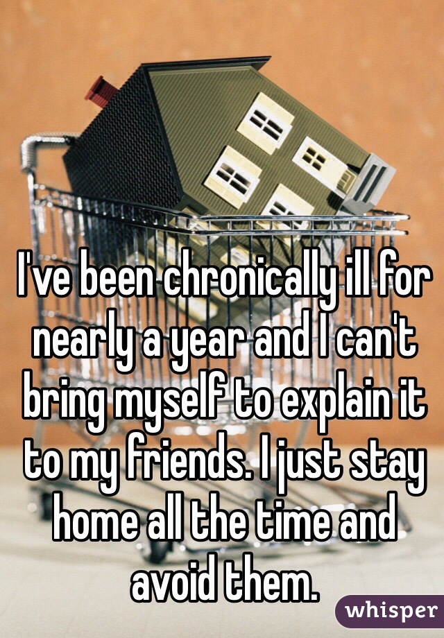 I've been chronically ill for nearly a year and I can't bring myself to explain it to my friends. I just stay home all the time and avoid them.
