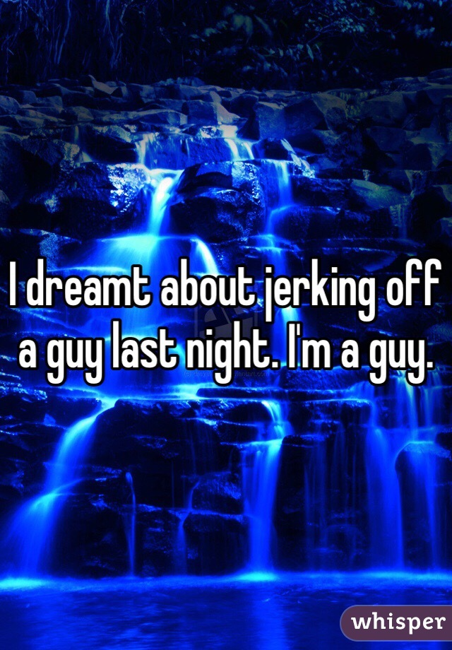 I dreamt about jerking off a guy last night. I'm a guy.