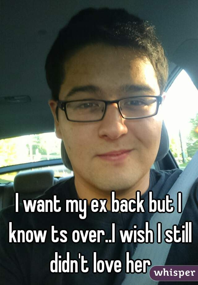 I want my ex back but I know ts over..I wish I still didn't love her
