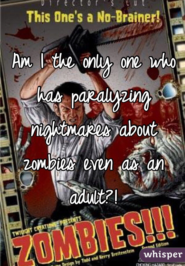 Am I the only one who has paralyzing nightmares about zombies even as an adult?!