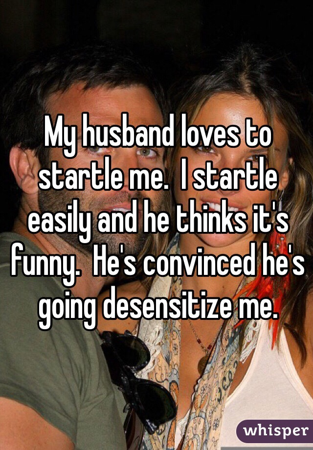 My husband loves to startle me.  I startle easily and he thinks it's funny.  He's convinced he's going desensitize me.