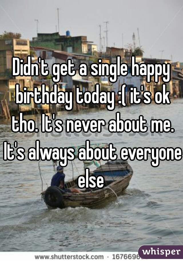 Didn't get a single happy birthday today :( it's ok tho. It's never about me. It's always about everyone else