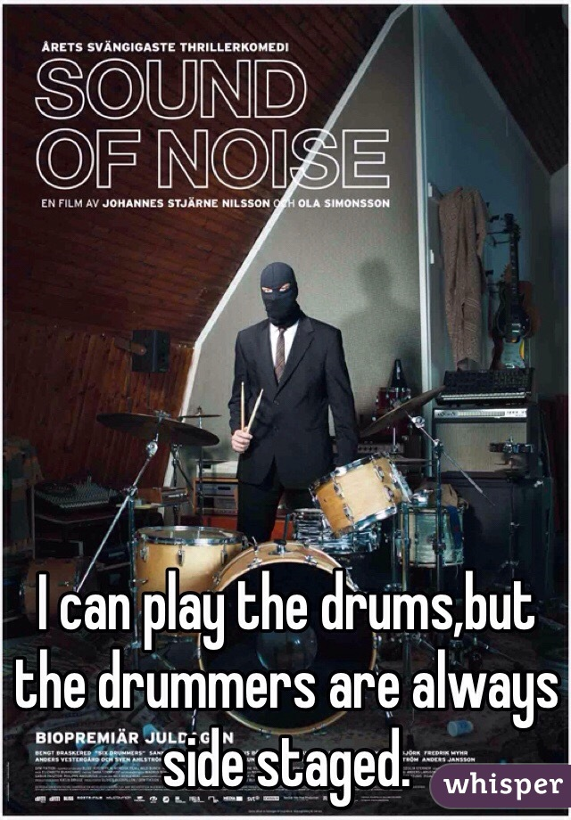 I can play the drums,but the drummers are always side staged.