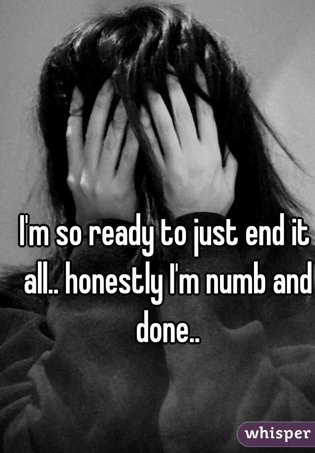 I'm so ready to just end it all.. honestly I'm numb and done..