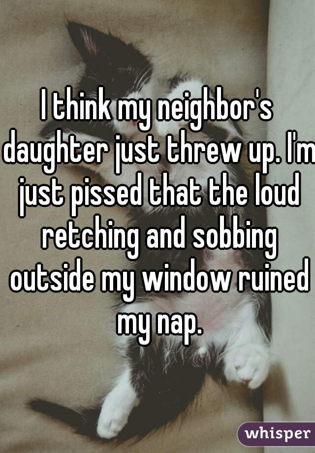 I think my neighbor's daughter just threw up. I'm just pissed that the loud retching and sobbing outside my window ruined my nap.
