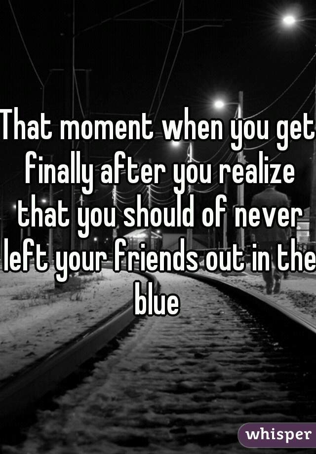 That moment when you get finally after you realize that you should of never left your friends out in the blue