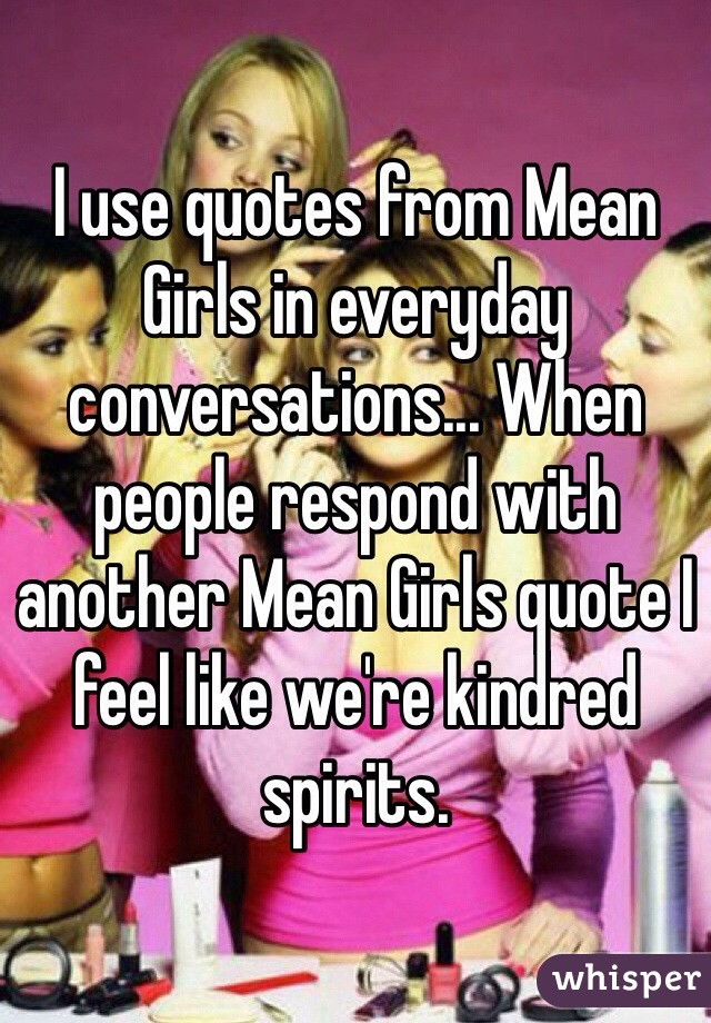 I use quotes from Mean Girls in everyday conversations... When people respond with another Mean Girls quote I feel like we're kindred spirits.