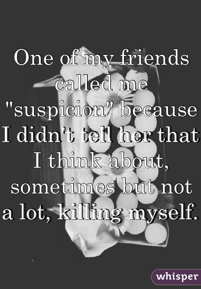 """One of my friends called me """"suspicion"""" because I didn't tell her that I think about, sometimes but not a lot, killing myself."""