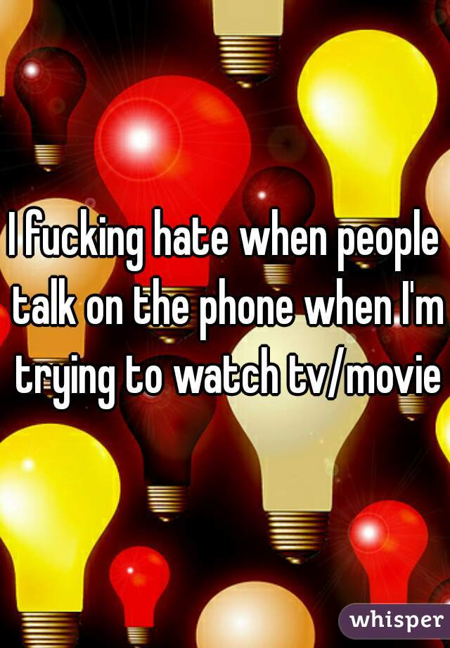 I fucking hate when people talk on the phone when I'm trying to watch tv/movie