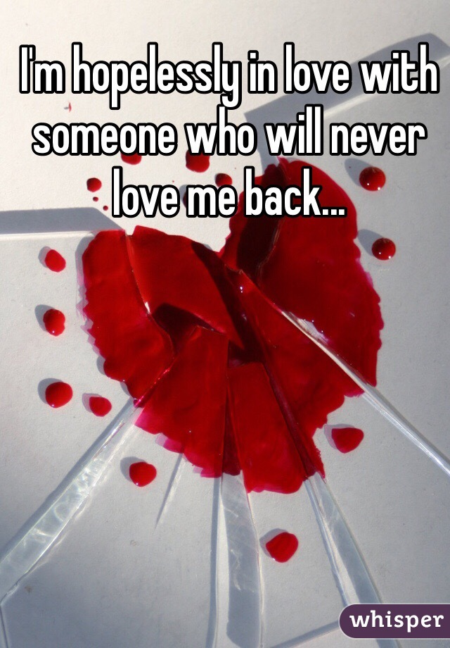 I'm hopelessly in love with someone who will never love me back...