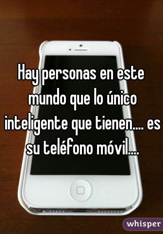 Hay personas en este mundo que lo único inteligente que tienen.... es su teléfono móvil....