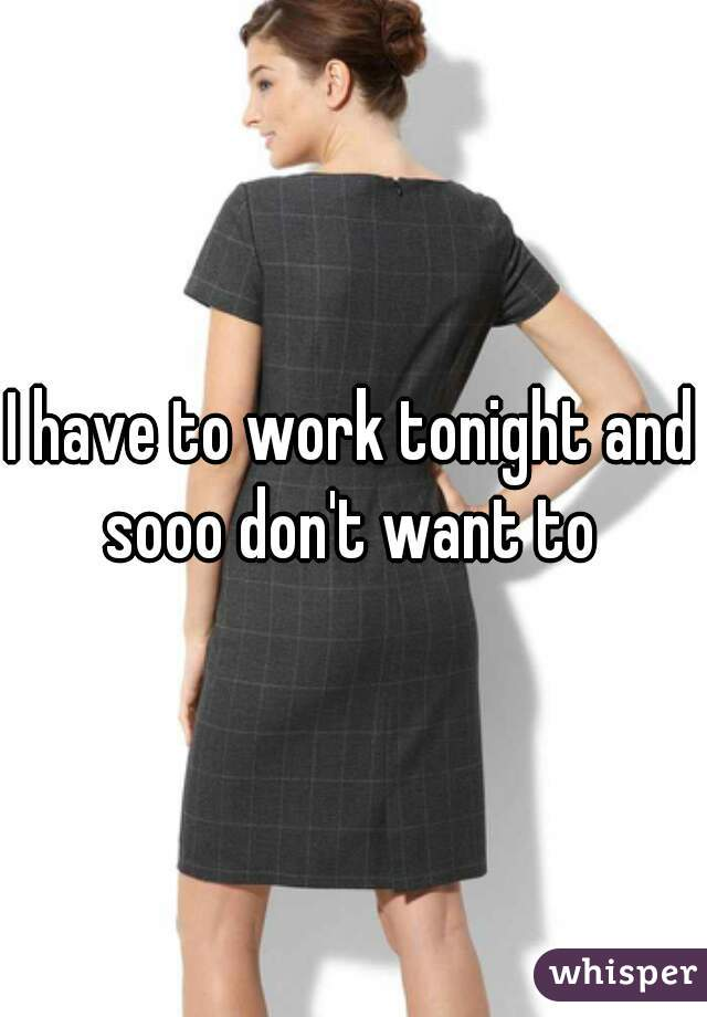 I have to work tonight and sooo don't want to