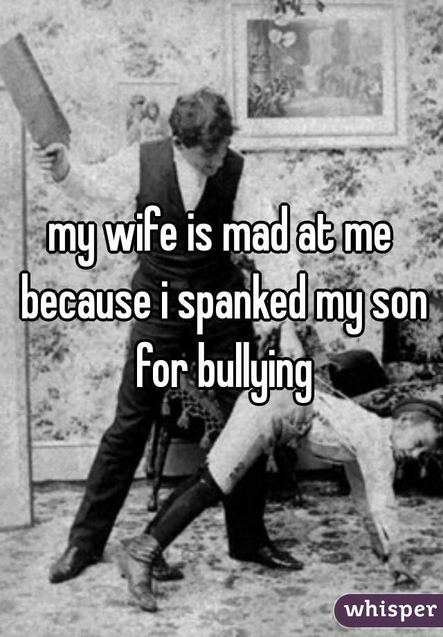 my wife is mad at me because i spanked my son for bullying
