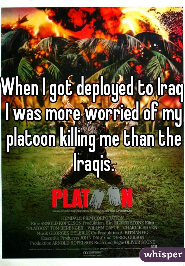 When I got deployed to Iraq I was more worried of my platoon killing me than the Iraqis.