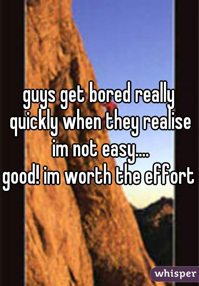 guys get bored really quickly when they realise im not easy....   good! im worth the effort