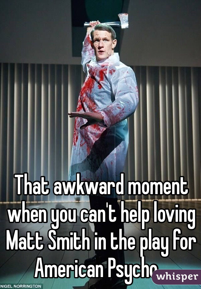 That awkward moment when you can't help loving Matt Smith in the play for American Psycho...