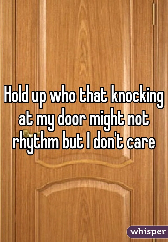 Hold up who that knocking at my door might not rhythm but I don't care