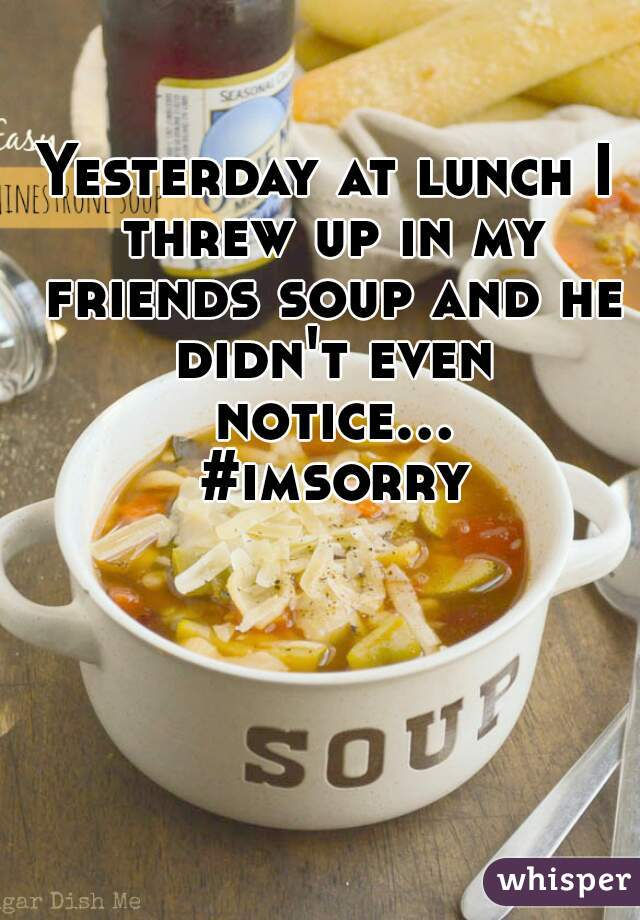 Yesterday at lunch I threw up in my friends soup and he didn't even notice... #imsorry