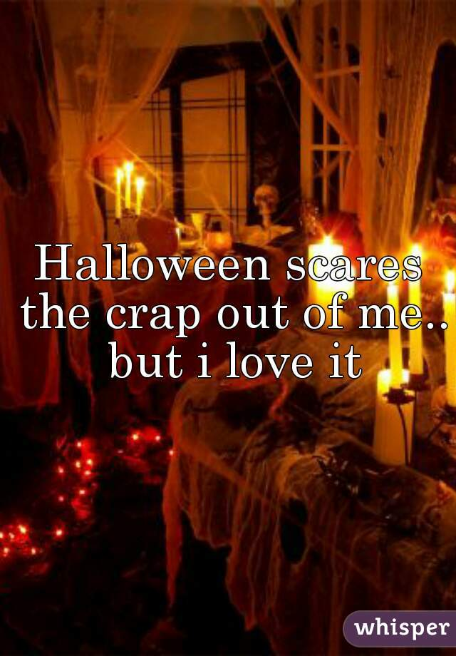 Halloween scares the crap out of me.. but i love it
