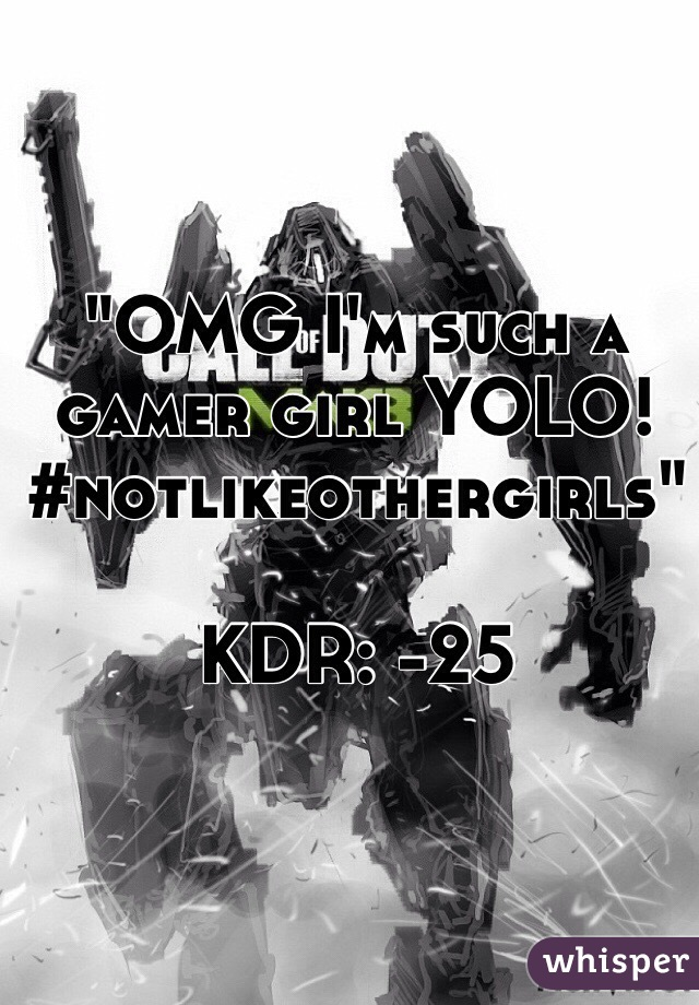 """""""OMG I'm such a gamer girl YOLO! #notlikeothergirls""""  KDR: -25"""