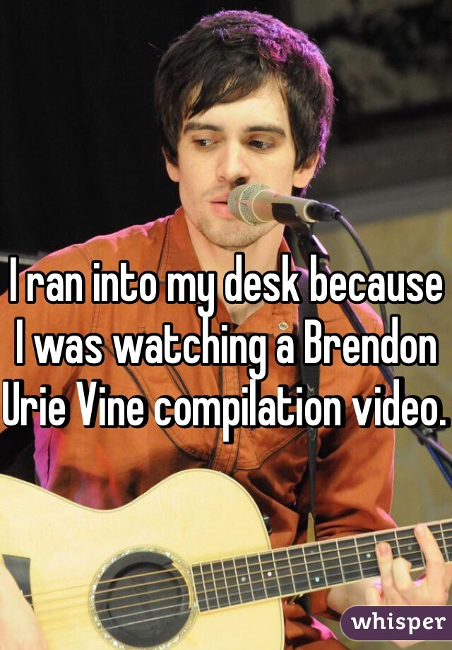 I ran into my desk because I was watching a Brendon Urie Vine compilation video.