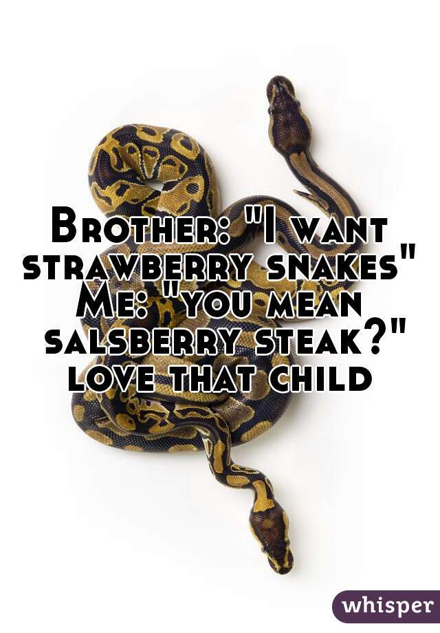 "Brother: ""I want strawberry snakes""  Me: ""you mean salsberry steak?"" love that child"