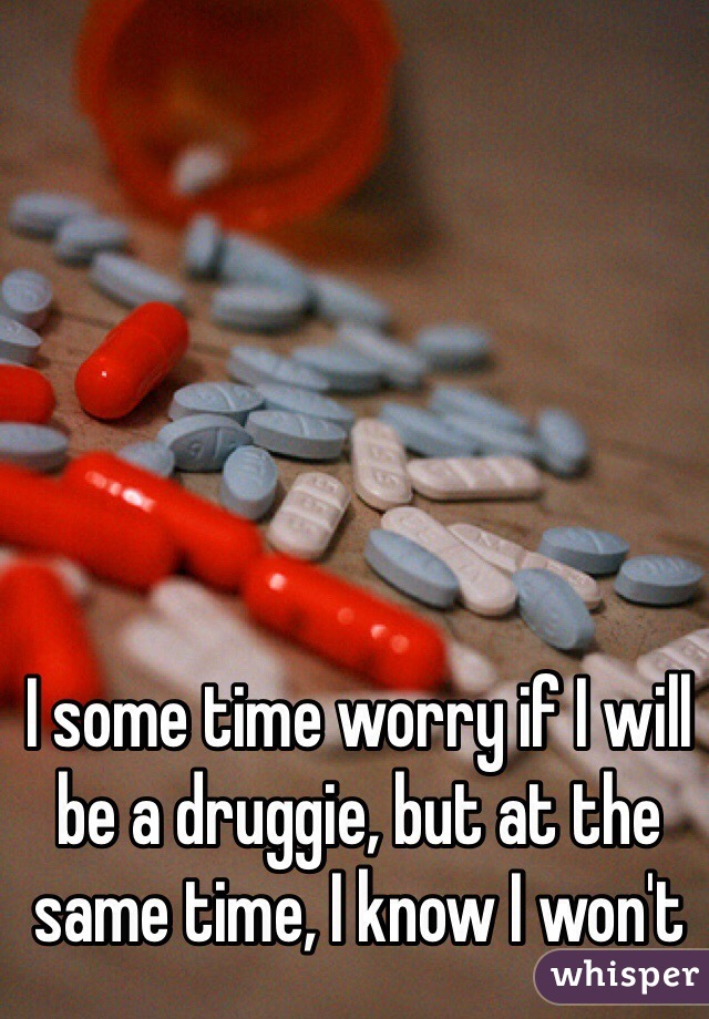 I some time worry if I will be a druggie, but at the same time, I know I won't