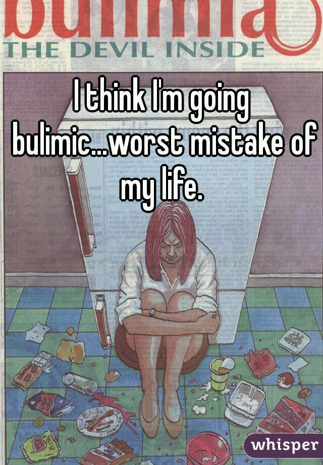 I think I'm going bulimic...worst mistake of my life.