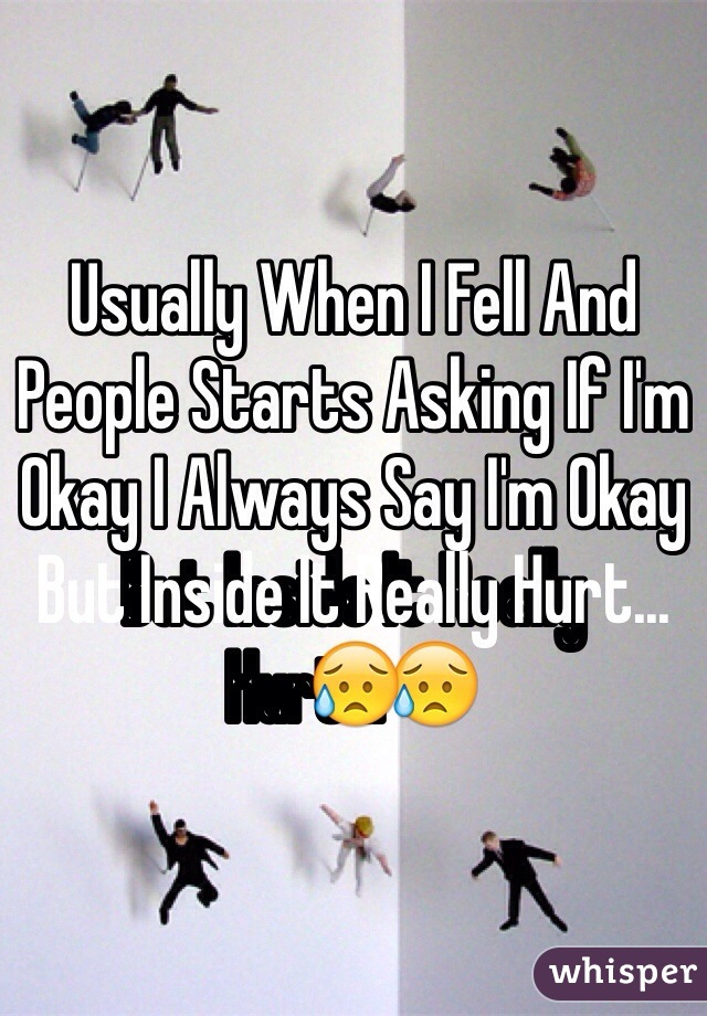 Usually When I Fell And People Starts Asking If I'm Okay I Always Say I'm Okay But Inside It Really Hurt...😥