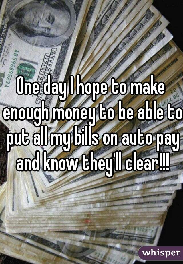 One day I hope to make enough money to be able to put all my bills on auto pay and know they'll clear!!!