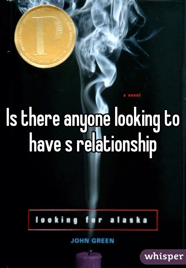 Is there anyone looking to have s relationship