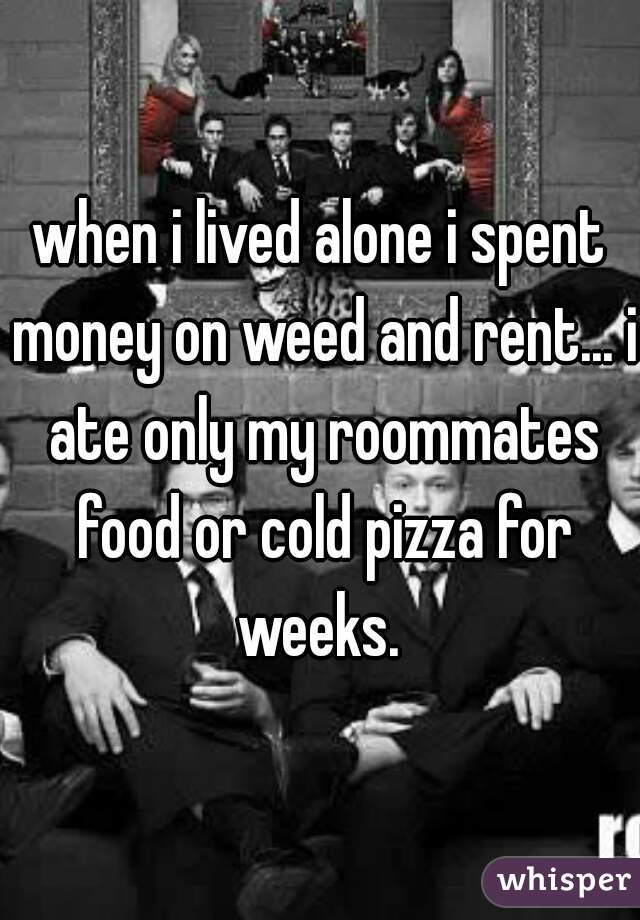 when i lived alone i spent money on weed and rent... i ate only my roommates food or cold pizza for weeks.