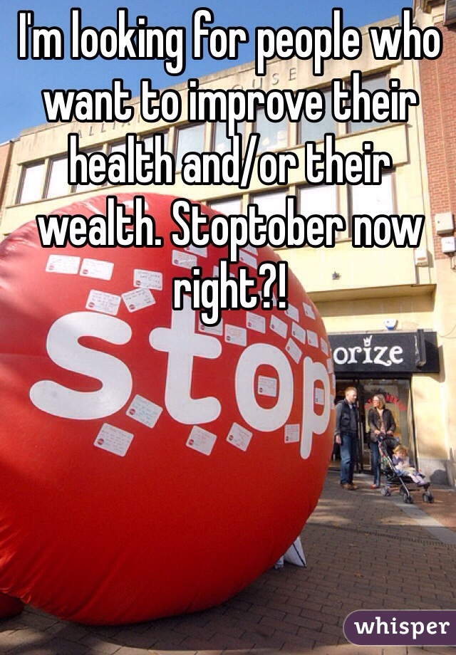 I'm looking for people who want to improve their health and/or their wealth. Stoptober now right?!