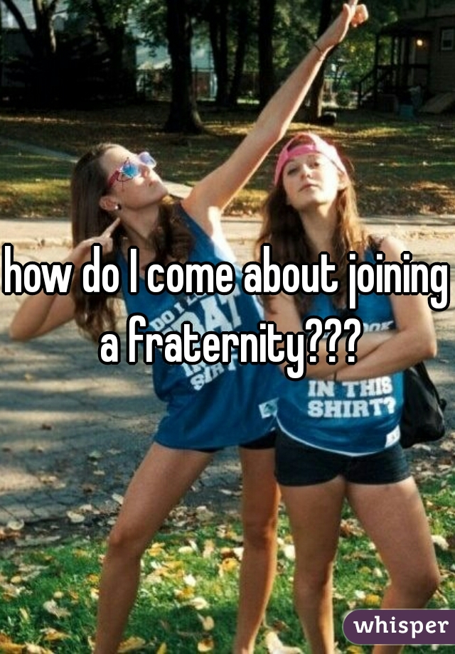 how do I come about joining a fraternity???