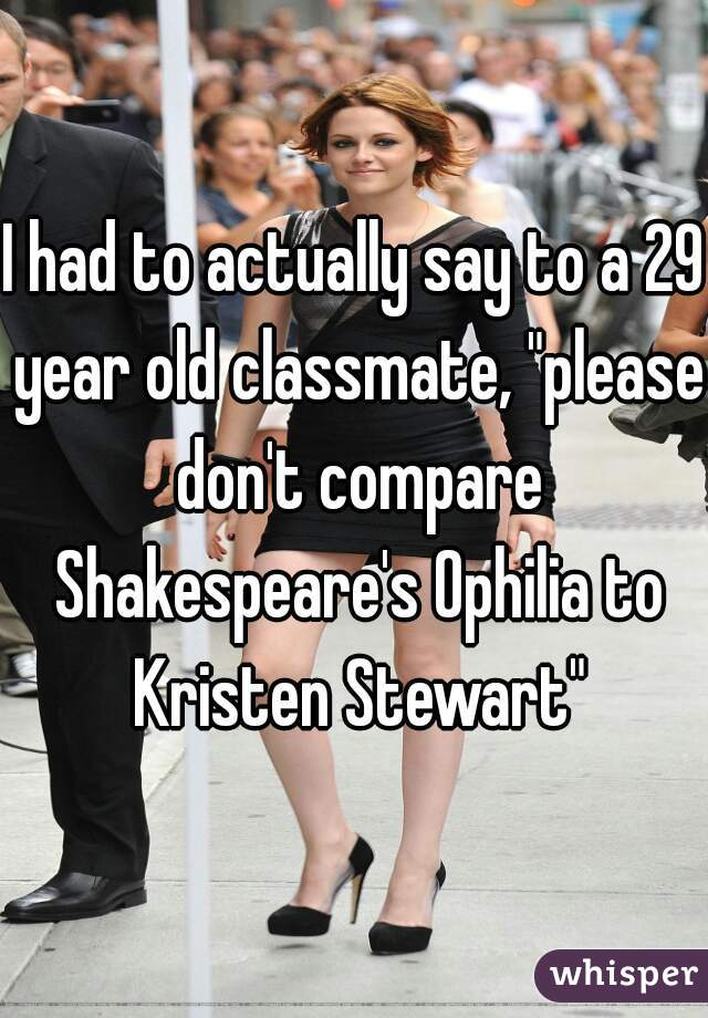 """I had to actually say to a 29 year old classmate, """"please don't compare Shakespeare's Ophilia to Kristen Stewart"""""""