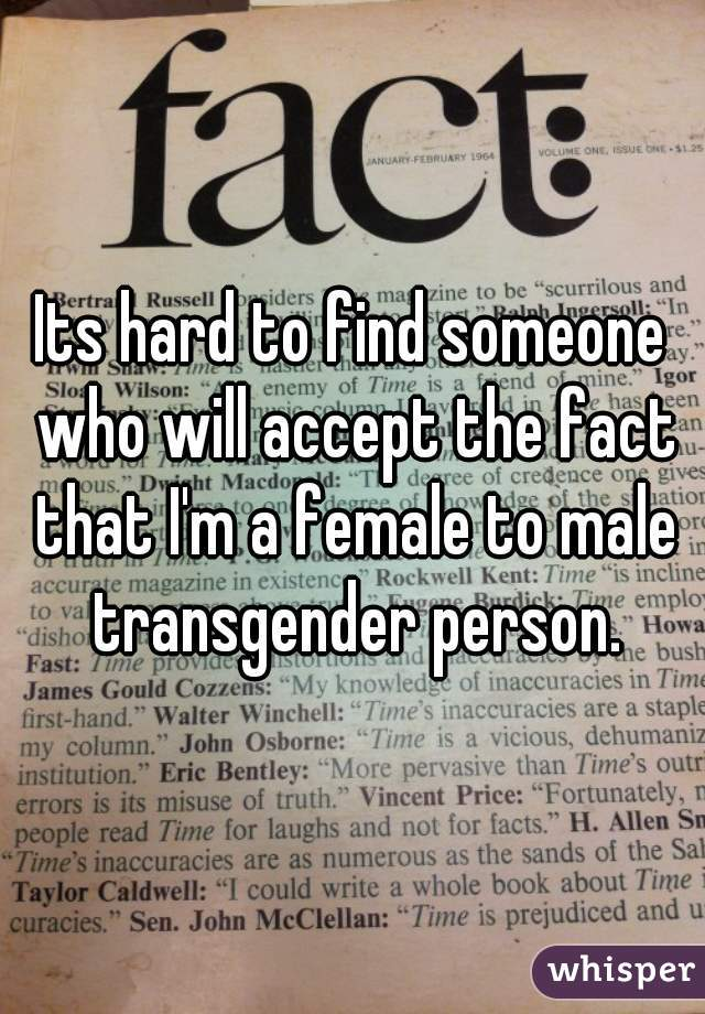 Its hard to find someone who will accept the fact that I'm a female to male transgender person.