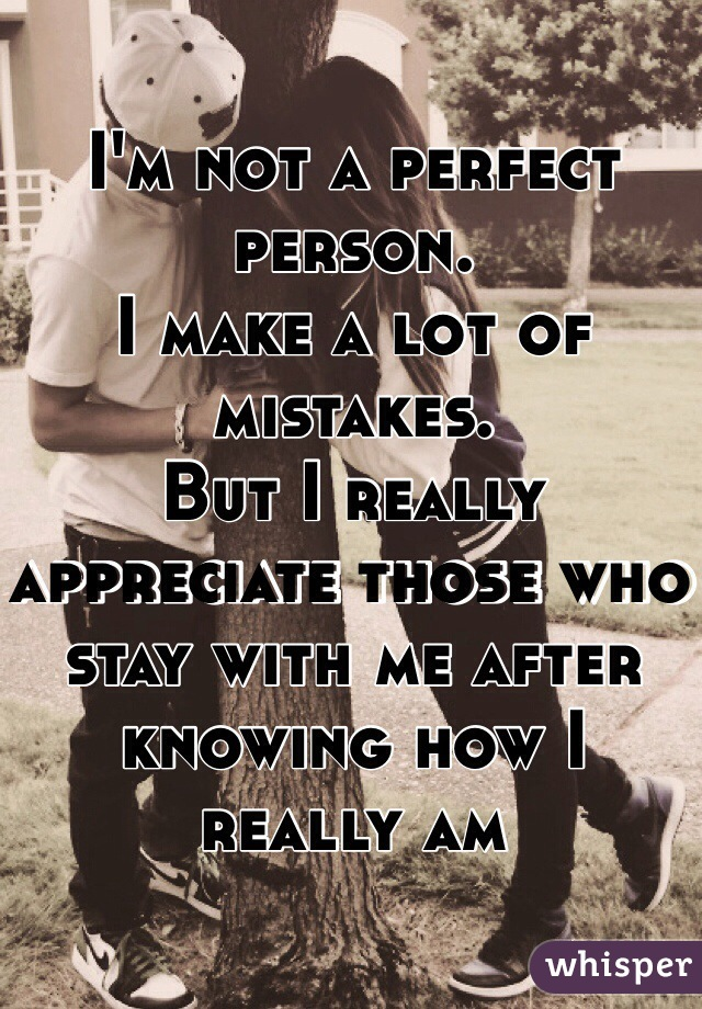 I'm not a perfect person.  I make a lot of mistakes.  But I really appreciate those who stay with me after knowing how I really am