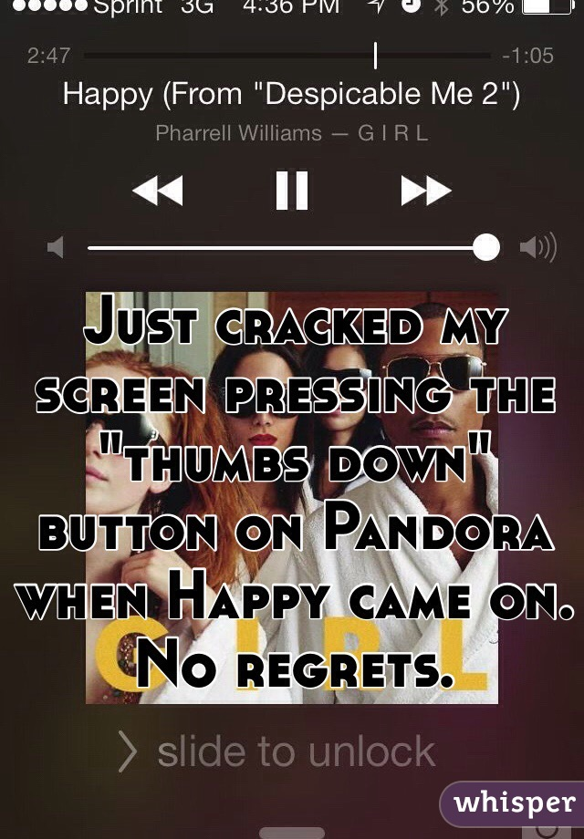 "Just cracked my screen pressing the ""thumbs down"" button on Pandora when Happy came on. No regrets."