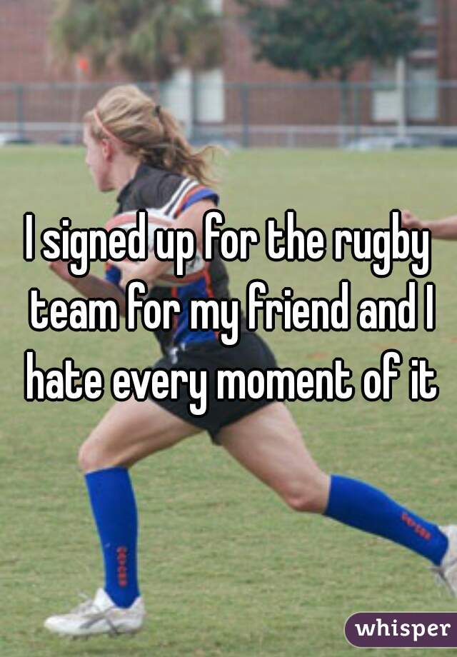I signed up for the rugby team for my friend and I hate every moment of it