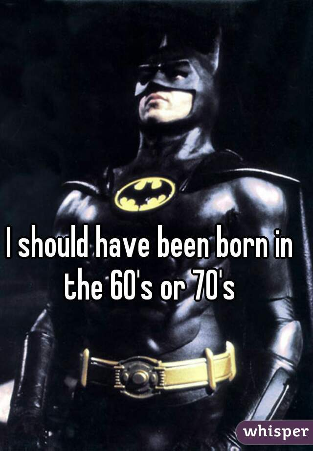 I should have been born in the 60's or 70's