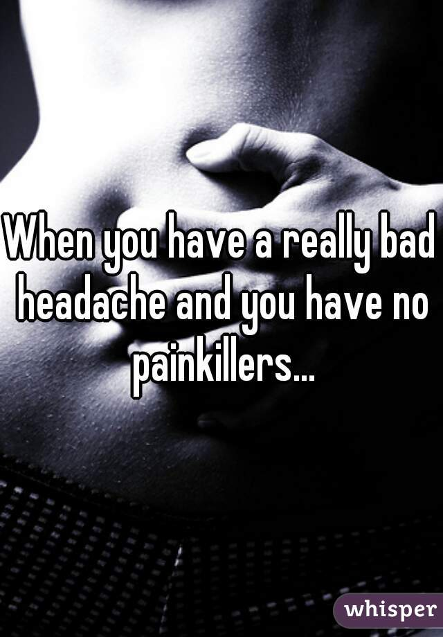 When you have a really bad headache and you have no painkillers...