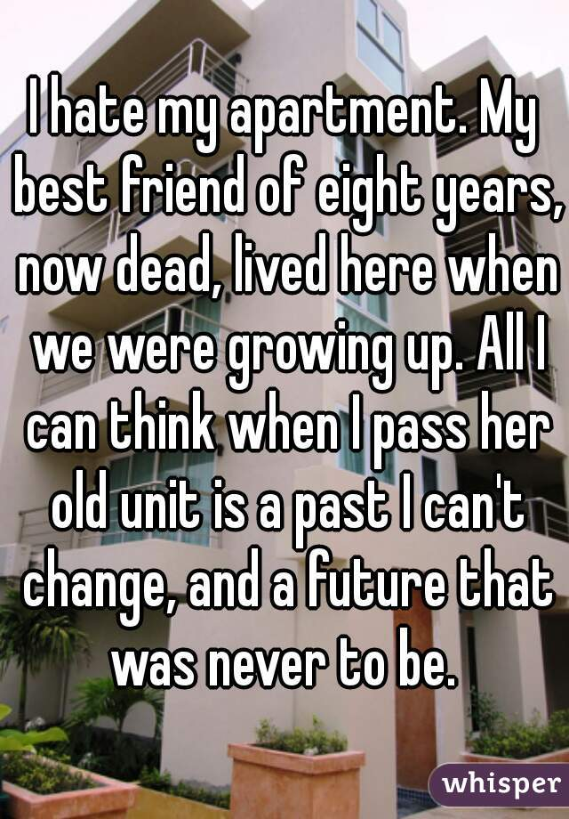 I hate my apartment. My best friend of eight years, now dead, lived here when we were growing up. All I can think when I pass her old unit is a past I can't change, and a future that was never to be.
