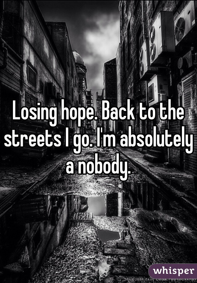 Losing hope. Back to the streets I go. I'm absolutely a nobody.