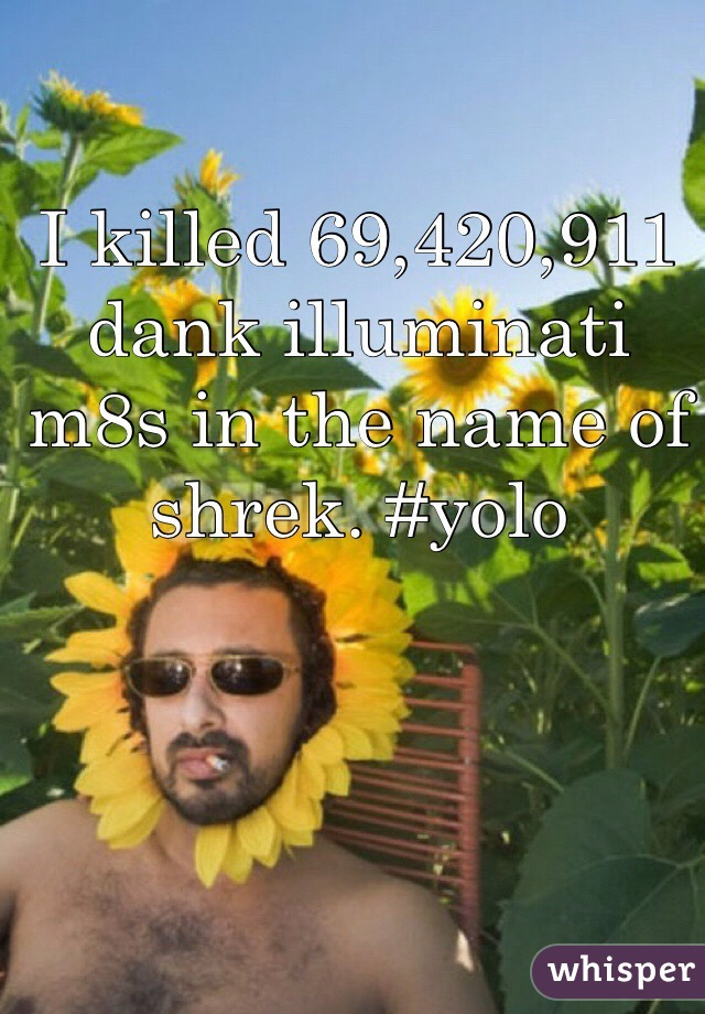 I killed 69,420,911 dank illuminati m8s in the name of shrek. #yolo