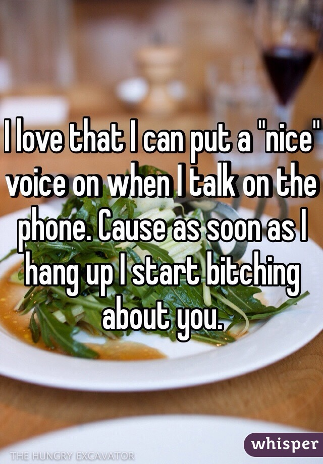 """I love that I can put a """"nice"""" voice on when I talk on the phone. Cause as soon as I hang up I start bitching about you."""