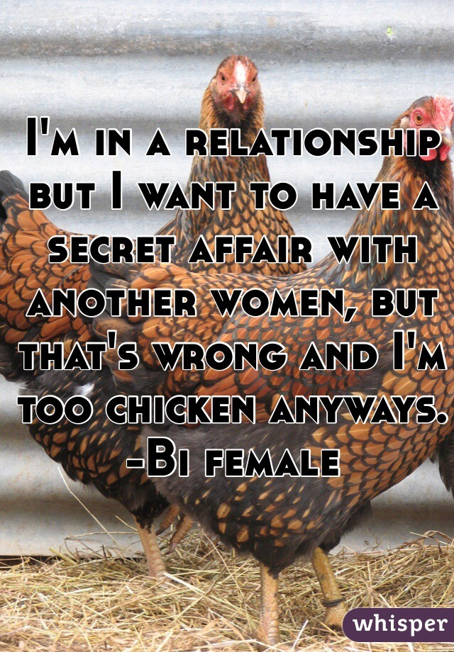 I'm in a relationship but I want to have a secret affair with another women, but that's wrong and I'm too chicken anyways. -Bi female