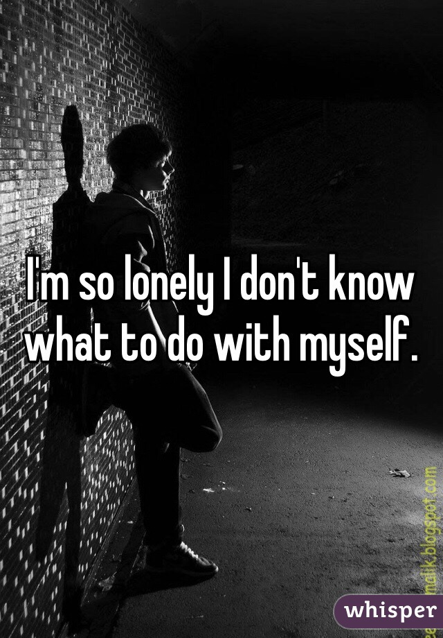I'm so lonely I don't know what to do with myself.